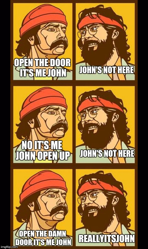 User name week meme | JOHN'S NOT HERE OPEN THE DAMN DOOR IT'S ME JOHN OPEN THE DOOR IT'S ME JOHN REALLYITSJOHN NO IT'S ME JOHN OPEN UP JOHN'S NOT HERE | image tagged in memes,user name week,custom template | made w/ Imgflip meme maker