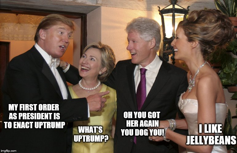 Trump Clinton | MY FIRST ORDER AS PRESIDENT IS TO ENACT UPTRUMP OH YOU GOT HER AGAIN YOU DOG YOU! WHAT'S UPTRUMP? I LIKE JELLYBEANS | image tagged in trump clinton | made w/ Imgflip meme maker