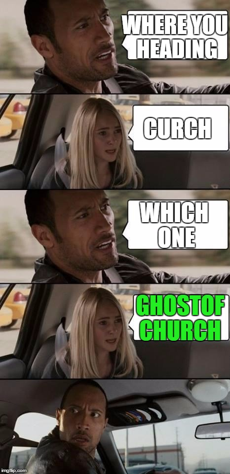 Username Weekend!! Heck Yeah!! | WHERE YOU HEADING CURCH WHICH ONE GHOSTOF CHURCH | image tagged in the rock driving,use the username weekend,memes | made w/ Imgflip meme maker