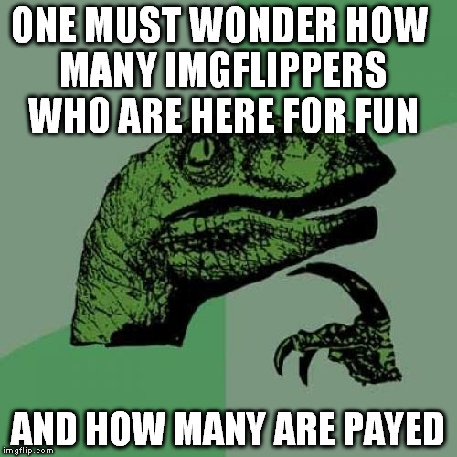Philosoraptor Meme | ONE MUST WONDER HOW MANY IMGFLIPPERS WHO ARE HERE FOR FUN AND HOW MANY ARE PAYED | image tagged in memes,philosoraptor | made w/ Imgflip meme maker