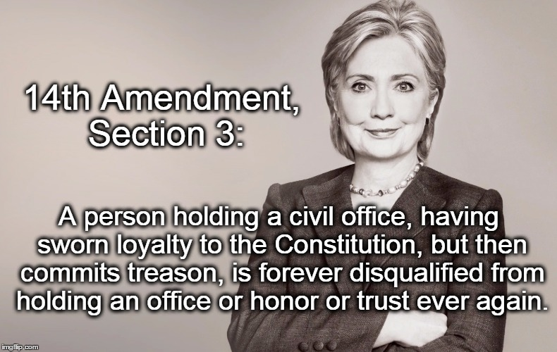 Hillary Clinton | 14th Amendment, Section 3: A person holding a civil office, having sworn loyalty to the Constitution, but then commits treason, is forever d | image tagged in hillary clinton,electoral college,election 2016 | made w/ Imgflip meme maker