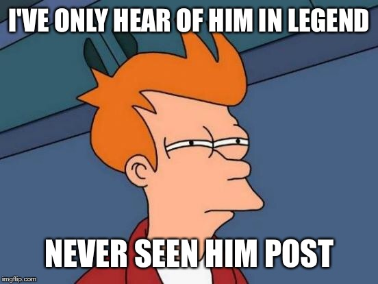 Futurama Fry Meme | I'VE ONLY HEAR OF HIM IN LEGEND NEVER SEEN HIM POST | image tagged in memes,futurama fry | made w/ Imgflip meme maker