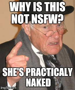 Back In My Day Meme | WHY IS THIS NOT NSFW? SHE'S PRACTICALY NAKED | image tagged in memes,back in my day | made w/ Imgflip meme maker
