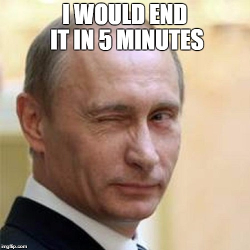 Putin Wink | I WOULD END IT IN 5 MINUTES | image tagged in putin wink | made w/ Imgflip meme maker