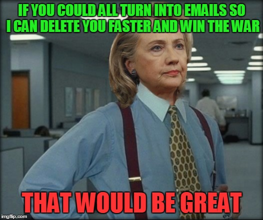 IF YOU COULD ALL TURN INTO EMAILS SO I CAN DELETE YOU FASTER AND WIN THE WAR THAT WOULD BE GREAT | made w/ Imgflip meme maker
