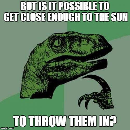 Philosoraptor Meme | BUT IS IT POSSIBLE TO GET CLOSE ENOUGH TO THE SUN TO THROW THEM IN? | image tagged in memes,philosoraptor | made w/ Imgflip meme maker