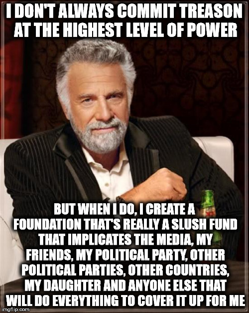 The Most Interesting Man In The World Meme | I DON'T ALWAYS COMMIT TREASON AT THE HIGHEST LEVEL OF POWER BUT WHEN I DO, I CREATE A FOUNDATION THAT'S REALLY A SLUSH FUND THAT IMPLICATES  | image tagged in memes,the most interesting man in the world | made w/ Imgflip meme maker
