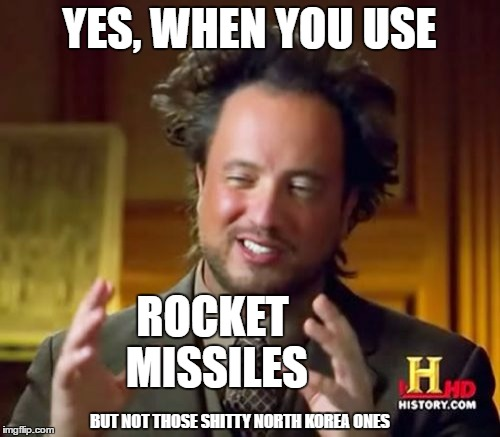Ancient Aliens Meme | YES, WHEN YOU USE ROCKET MISSILES BUT NOT THOSE SHITTY NORTH KOREA ONES | image tagged in memes,ancient aliens | made w/ Imgflip meme maker