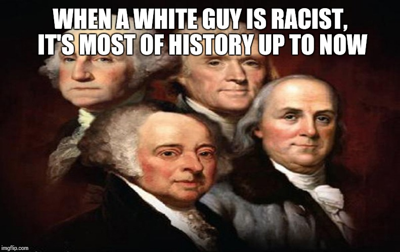 WHEN A WHITE GUY IS RACIST, IT'S MOST OF HISTORY UP TO NOW | made w/ Imgflip meme maker
