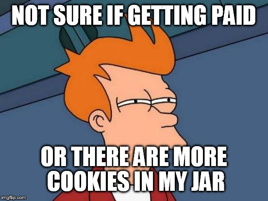 Futurama Fry Meme | NOT SURE IF GETTING PAID OR THERE ARE MORE COOKIES IN MY JAR | image tagged in memes,futurama fry | made w/ Imgflip meme maker