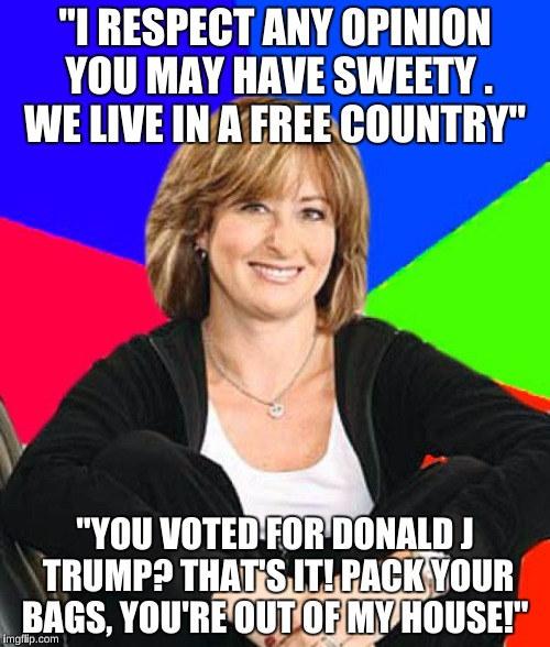 "Sheltering Suburban Mom Meme | ""I RESPECT ANY OPINION YOU MAY HAVE SWEETY . WE LIVE IN A FREE COUNTRY"" ""YOU VOTED FOR DONALD J TRUMP? THAT'S IT! PACK YOUR BAGS, YOU'RE OUT 