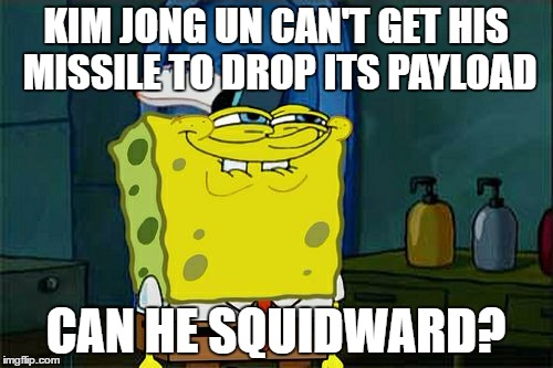 Dont You Squidward Meme | KIM JONG UN CAN'T GET HIS MISSILE TO DROP ITS PAYLOAD CAN HE SQUIDWARD? | image tagged in memes,dont you squidward | made w/ Imgflip meme maker