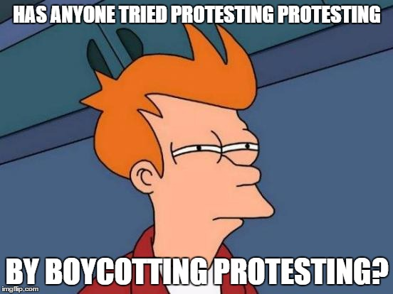 The future of protesting | HAS ANYONE TRIED PROTESTING PROTESTING BY BOYCOTTING PROTESTING? | image tagged in memes,futurama fry | made w/ Imgflip meme maker