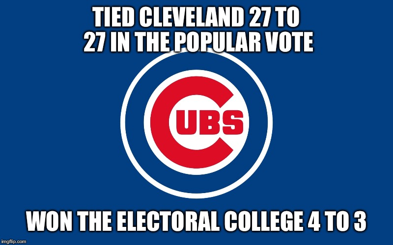 #Notmychampions  | TIED CLEVELAND 27 TO 27 IN THE POPULAR VOTE WON THE ELECTORAL COLLEGE 4 TO 3 | image tagged in chicago cubs | made w/ Imgflip meme maker