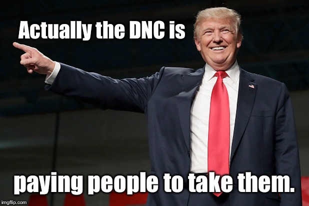 Actually the DNC is paying people to take them. | made w/ Imgflip meme maker