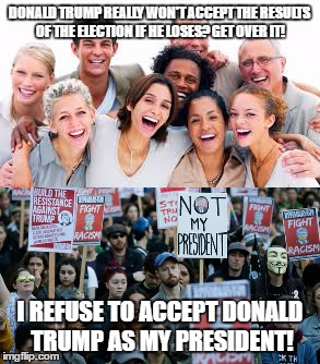 I'm not even a Trump supporter, but you just can't be happy, can you America? | DONALD TRUMP REALLY WON'T ACCEPT THE RESULTS OF THE ELECTION IF HE LOSES? GET OVER IT! I REFUSE TO ACCEPT DONALD TRUMP AS MY PRESIDENT! | image tagged in donald trump,protest | made w/ Imgflip meme maker