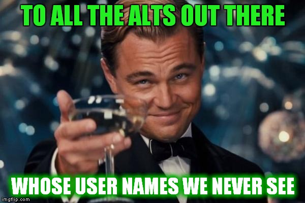 Leonardo Dicaprio Cheers Meme | TO ALL THE ALTS OUT THERE WHOSE USER NAMES WE NEVER SEE | image tagged in memes,leonardo dicaprio cheers | made w/ Imgflip meme maker