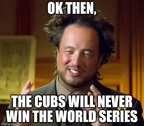 Ancient Aliens Meme | OK THEN, THE CUBS WILL NEVER WIN THE WORLD SERIES | image tagged in memes,ancient aliens | made w/ Imgflip meme maker