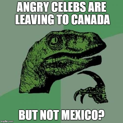 Maybe Trump was right? | ANGRY CELEBS ARE LEAVING TO CANADA BUT NOT MEXICO? | image tagged in memes,philosoraptor,trump,celebrity | made w/ Imgflip meme maker