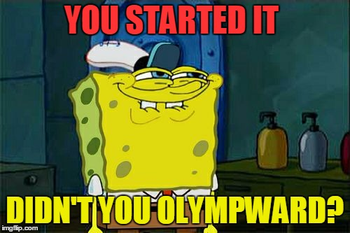 Dont You Squidward Meme | YOU STARTED IT DIDN'T YOU OLYMPWARD? | image tagged in memes,dont you squidward | made w/ Imgflip meme maker