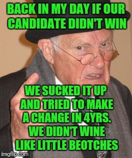 Back In My Day Meme | BACK IN MY DAY IF OUR CANDIDATE DIDN'T WIN WE SUCKED IT UP AND TRIED TO MAKE A CHANGE IN 4YRS. WE DIDN'T WINE LIKE LITTLE BEOTCHES | image tagged in memes,back in my day | made w/ Imgflip meme maker