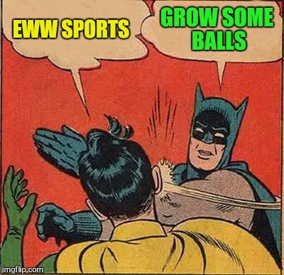 Batman Slapping Robin Meme | EWW SPORTS GROW SOME BALLS | image tagged in memes,batman slapping robin | made w/ Imgflip meme maker