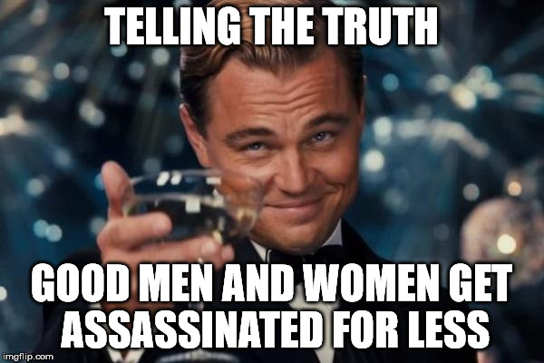 Leonardo Dicaprio Cheers Meme | TELLING THE TRUTH GOOD MEN AND WOMEN GET ASSASSINATED FOR LESS | image tagged in memes,leonardo dicaprio cheers | made w/ Imgflip meme maker