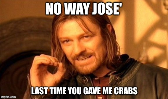 One Does Not Simply Meme | NO WAY JOSE' LAST TIME YOU GAVE ME CRABS | image tagged in memes,one does not simply | made w/ Imgflip meme maker