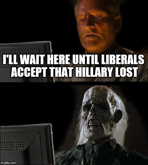Ill Just Wait Here Meme | I'LL WAIT HERE UNTIL LIBERALS ACCEPT THAT HILLARY LOST | image tagged in memes,ill just wait here | made w/ Imgflip meme maker