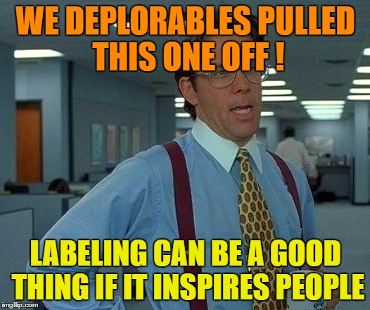 That Would Be Great Meme | WE DEPLORABLES PULLED THIS ONE OFF ! LABELING CAN BE A GOOD THING IF IT INSPIRES PEOPLE | image tagged in memes,that would be great | made w/ Imgflip meme maker