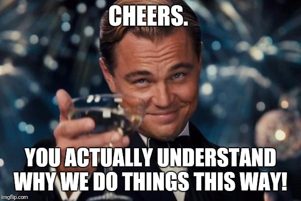 Leonardo Dicaprio Cheers Meme | CHEERS. YOU ACTUALLY UNDERSTAND WHY WE DO THINGS THIS WAY! | image tagged in memes,leonardo dicaprio cheers | made w/ Imgflip meme maker
