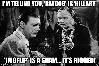 Here is my entry in this weekends contest. |  I'M TELLING YOU, 'RAYDOG' IS 'HILLARY'; 'IMGFLIP' IS A SHAM... IT'S RIGGED! | image tagged in lon chaney jr,use someones username in your meme,use the username weekend | made w/ Imgflip meme maker