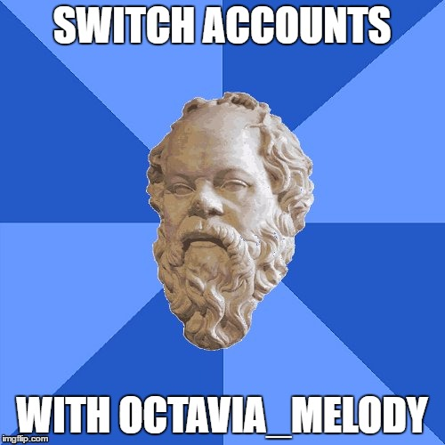 Advice Socrates | SWITCH ACCOUNTS WITH OCTAVIA_MELODY | image tagged in advice socrates | made w/ Imgflip meme maker