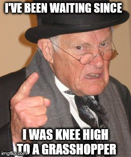 Back In My Day Meme | I'VE BEEN WAITING SINCE I WAS KNEE HIGH  TO A GRASSHOPPER | image tagged in memes,back in my day | made w/ Imgflip meme maker