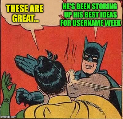 Batman Slapping Robin Meme | THESE ARE GREAT... HE'S BEEN STORING UP HIS BEST IDEAS FOR USERNAME WEEK | image tagged in memes,batman slapping robin | made w/ Imgflip meme maker
