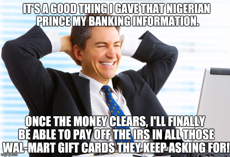 Go Phish! | IT'S A GOOD THING I GAVE THAT NIGERIAN PRINCE MY BANKING INFORMATION. ONCE THE MONEY CLEARS, I'LL FINALLY BE ABLE TO PAY OFF THE IRS IN ALL  | image tagged in memes,funny,viral,scam,haha | made w/ Imgflip meme maker