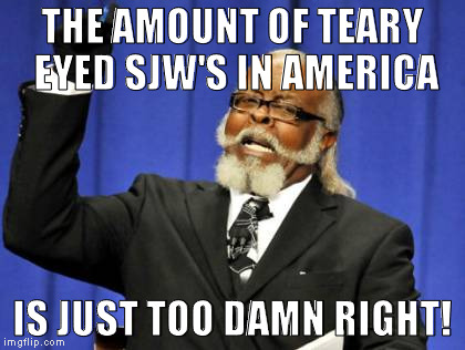 Too Damn High Meme | THE AMOUNT OF TEARY EYED SJW'S IN AMERICA IS JUST TOO DAMN RIGHT! | image tagged in memes,too damn high | made w/ Imgflip meme maker