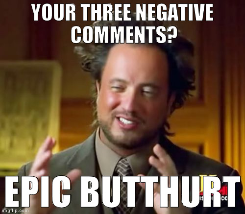 Ancient Aliens Meme | YOUR THREE NEGATIVE COMMENTS? EPIC BUTTHURT | image tagged in memes,ancient aliens | made w/ Imgflip meme maker