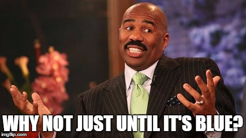Steve Harvey Meme | WHY NOT JUST UNTIL IT'S BLUE? | image tagged in memes,steve harvey | made w/ Imgflip meme maker