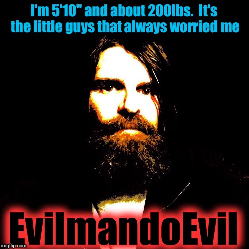 "I'm 5'10"" and about 200lbs.  It's the little guys that always worried me EvilmandoEvil 