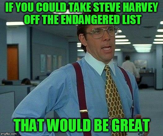 That Would Be Great Meme | IF YOU COULD TAKE STEVE HARVEY OFF THE ENDANGERED LIST THAT WOULD BE GREAT | image tagged in memes,that would be great | made w/ Imgflip meme maker