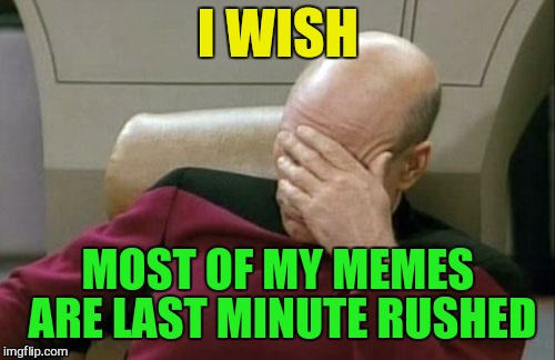 Captain Picard Facepalm Meme | I WISH MOST OF MY MEMES ARE LAST MINUTE RUSHED | image tagged in memes,captain picard facepalm | made w/ Imgflip meme maker