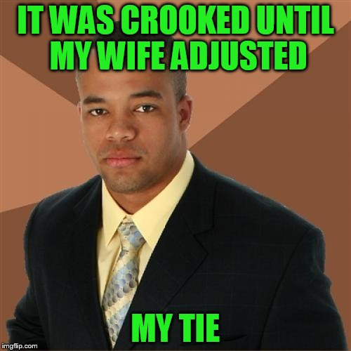 USE A USERNAME WEEKEND! | IT WAS CROOKED UNTIL MY WIFE ADJUSTED MY TIE | image tagged in memes,successful black man,use the username weekend,use someones username in your meme | made w/ Imgflip meme maker
