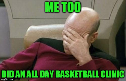 Captain Picard Facepalm Meme | ME TOO DID AN ALL DAY BASKETBALL CLINIC | image tagged in memes,captain picard facepalm | made w/ Imgflip meme maker