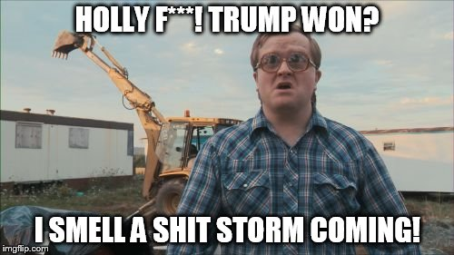 Trailer Park Boys Bubbles | HOLLY F***! TRUMP WON? I SMELL A SHIT STORM COMING! | image tagged in memes,trailer park boys bubbles | made w/ Imgflip meme maker