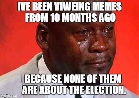 crying michael jordan |  IVE BEEN VIWEING MEMES FROM 10 MONTHS AGO; BECAUSE NONE OF THEM ARE ABOUT THE ELECTION. | image tagged in crying michael jordan | made w/ Imgflip meme maker