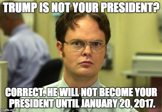 Dwight Schrute Meme | TRUMP IS NOT YOUR PRESIDENT? CORRECT. HE WILL NOT BECOME YOUR PRESIDENT UNTIL JANUARY 20, 2017. | image tagged in memes,dwight schrute,trump 2016 | made w/ Imgflip meme maker