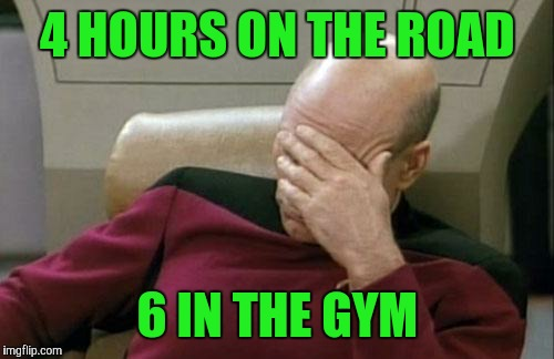 Captain Picard Facepalm Meme | 4 HOURS ON THE ROAD 6 IN THE GYM | image tagged in memes,captain picard facepalm | made w/ Imgflip meme maker