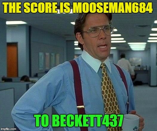 That Would Be Great Meme | THE SCORE IS MOOSEMAN684 TO BECKETT437 | image tagged in memes,that would be great | made w/ Imgflip meme maker