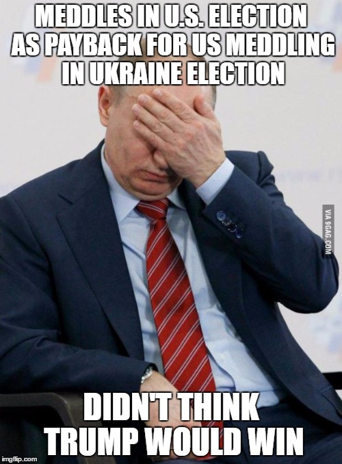 Putin Facepalm | MEDDLES IN U.S. ELECTION AS PAYBACK FOR US MEDDLING IN UKRAINE ELECTION DIDN'T THINK TRUMP WOULD WIN | image tagged in putin facepalm | made w/ Imgflip meme maker